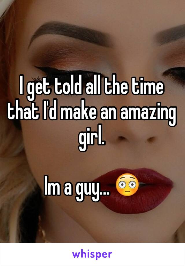 I get told all the time that I'd make an amazing girl.  Im a guy... 😳