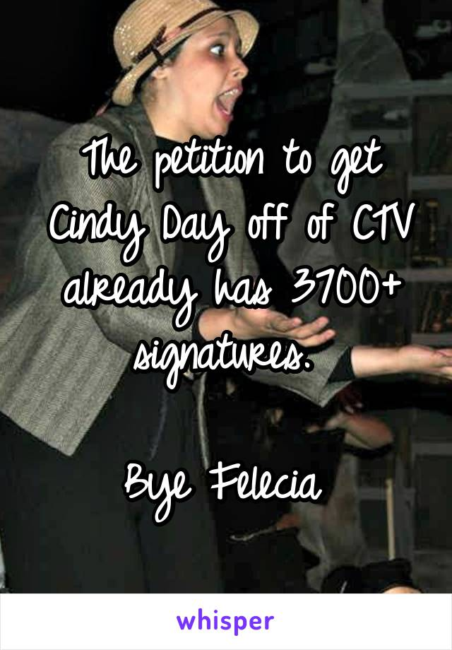 The petition to get Cindy Day off of CTV already has 3700+ signatures.   Bye Felecia