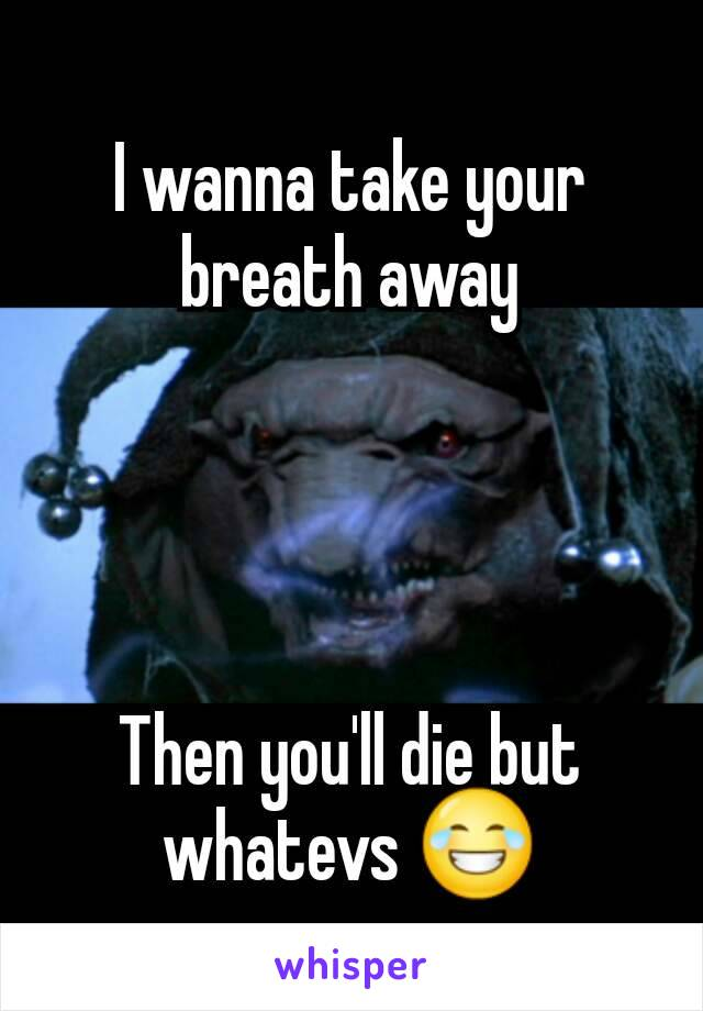 I wanna take your breath away     Then you'll die but whatevs 😂