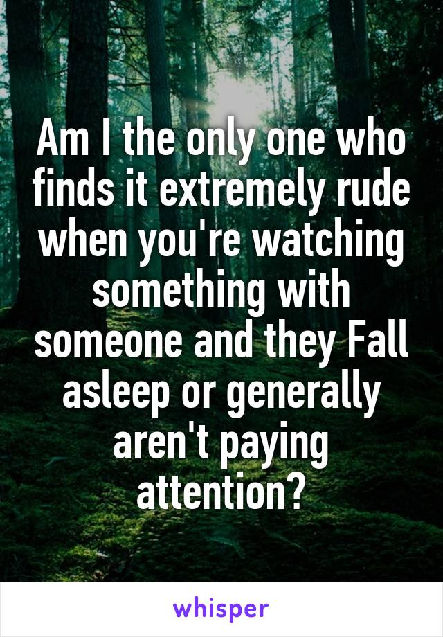 Am I the only one who finds it extremely rude when you're watching something with someone and they Fall asleep or generally aren't paying attention?