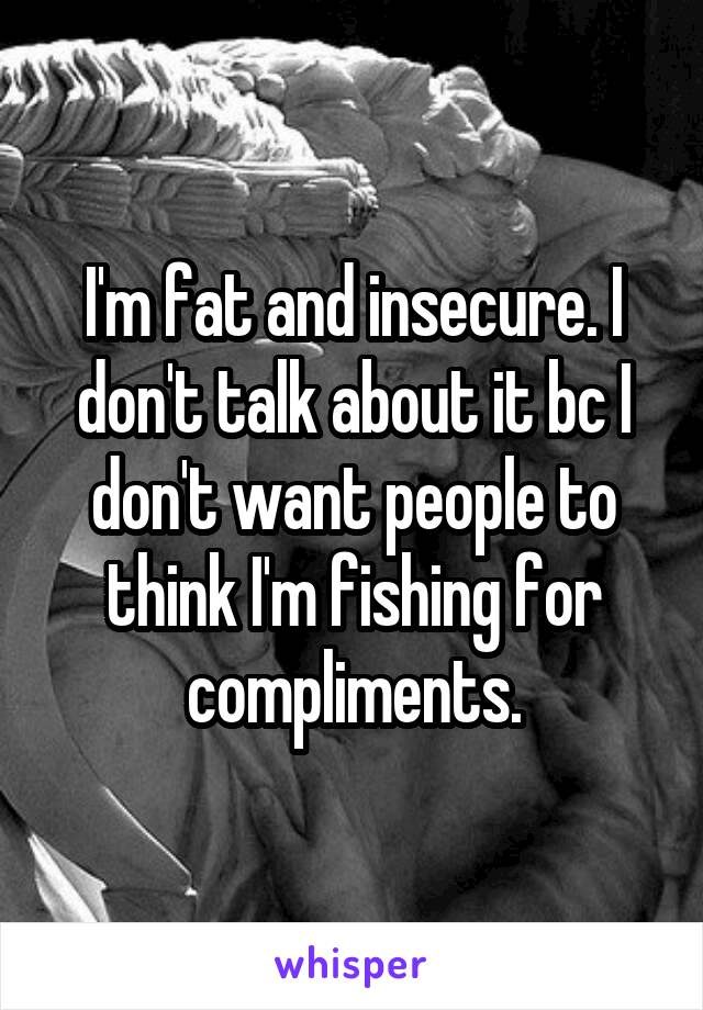 I'm fat and insecure. I don't talk about it bc I don't want people to think I'm fishing for compliments.