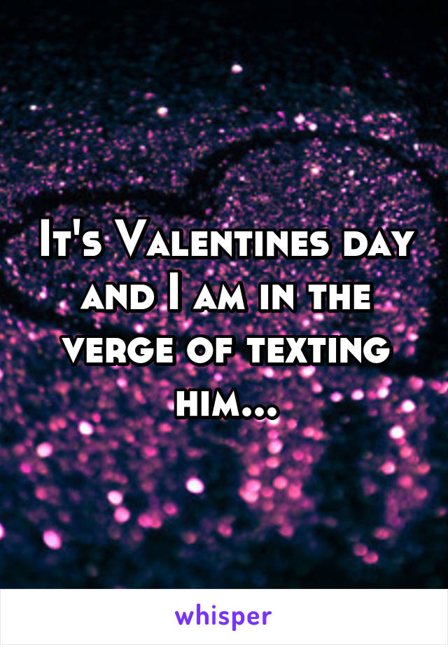 It's Valentines day and I am in the verge of texting him...