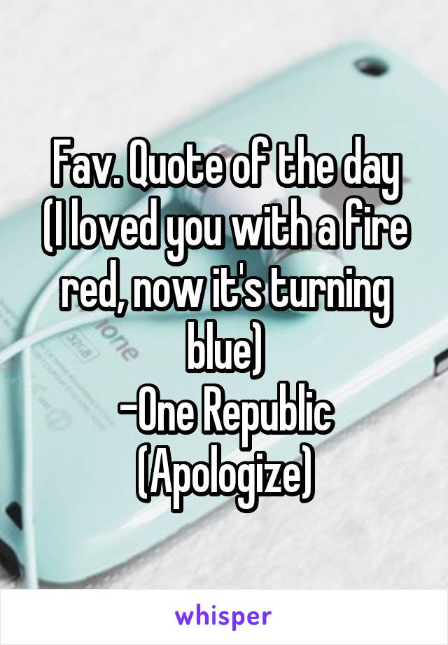 Fav. Quote of the day (I loved you with a fire red, now it's turning blue) -One Republic (Apologize)