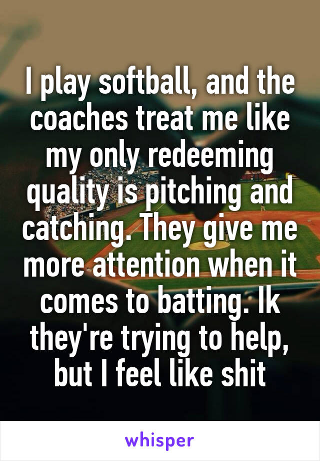 I play softball, and the coaches treat me like my only redeeming quality is pitching and catching. They give me more attention when it comes to batting. Ik they're trying to help, but I feel like shit