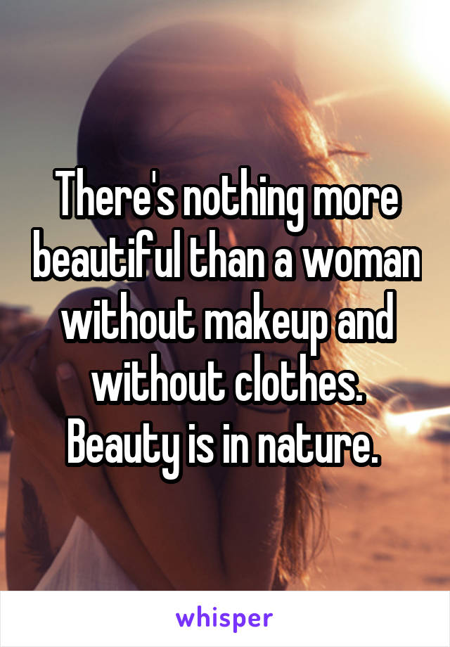 There's nothing more beautiful than a woman without makeup and without clothes. Beauty is in nature.