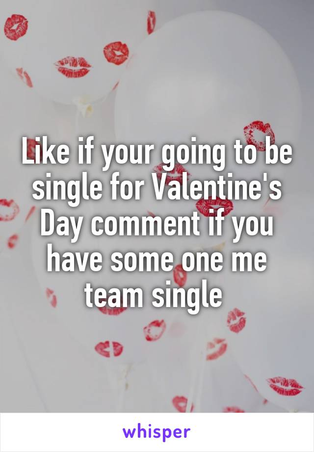 Like if your going to be single for Valentine's Day comment if you have some one me team single