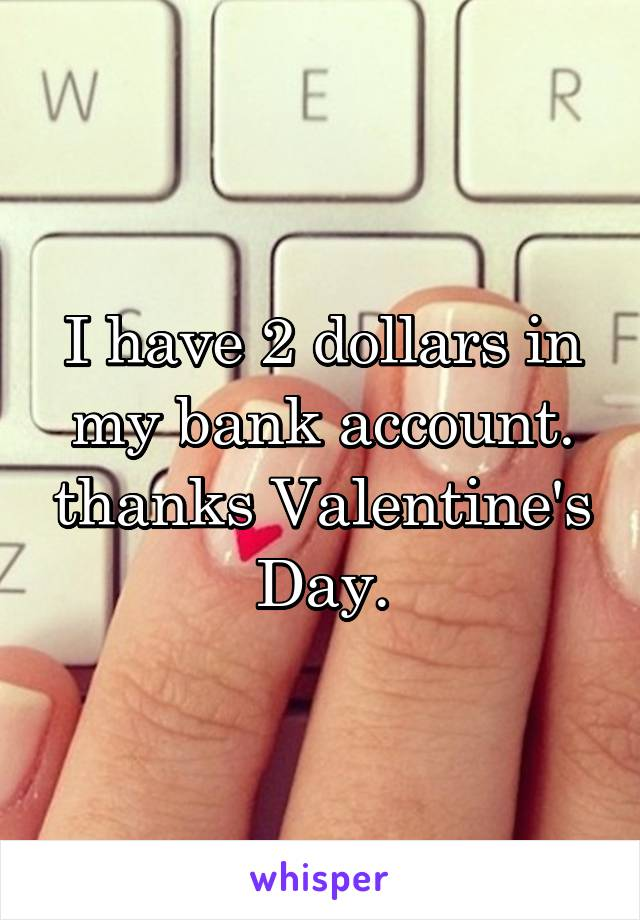 I have 2 dollars in my bank account. thanks Valentine's Day.