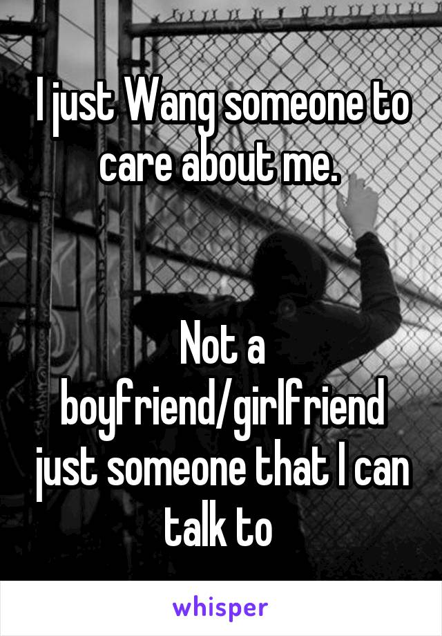 I just Wang someone to care about me.    Not a boyfriend/girlfriend just someone that I can talk to