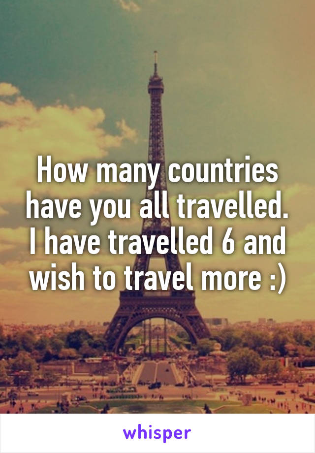 How many countries have you all travelled. I have travelled 6 and wish to travel more :)