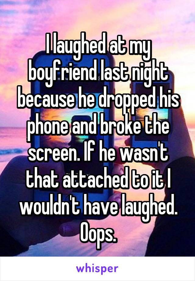 I laughed at my boyfriend last night because he dropped his phone and broke the screen. If he wasn't that attached to it I wouldn't have laughed. Oops.