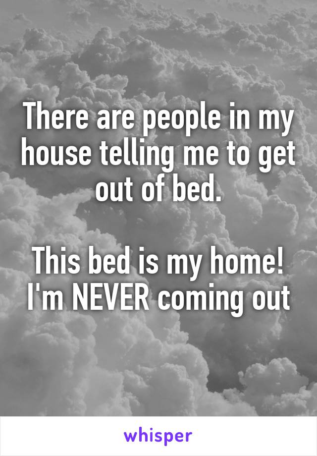 There are people in my house telling me to get out of bed.  This bed is my home! I'm NEVER coming out