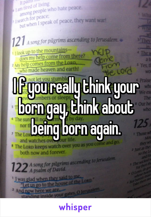 I f you really think your born gay, think about being born again.