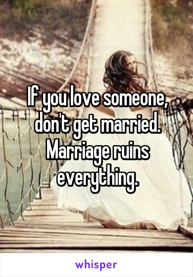 If you love someone, don't get married. Marriage ruins everything.