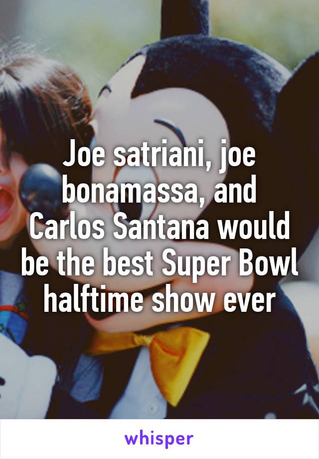 Joe satriani, joe bonamassa, and Carlos Santana would be the best Super Bowl halftime show ever