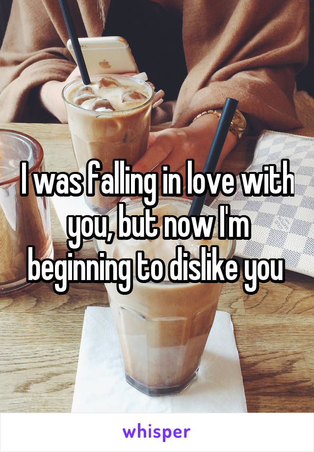 I was falling in love with you, but now I'm beginning to dislike you