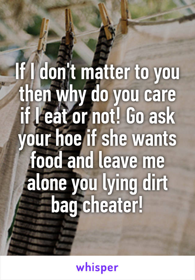 If I don't matter to you then why do you care if I eat or not! Go ask your hoe if she wants food and leave me alone you lying dirt bag cheater!