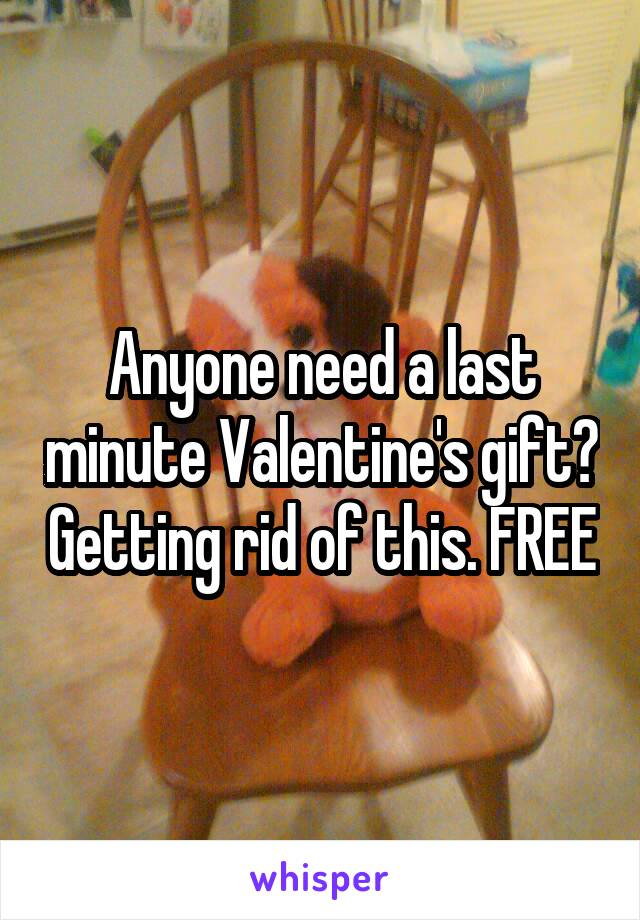 Anyone need a last minute Valentine's gift? Getting rid of this. FREE