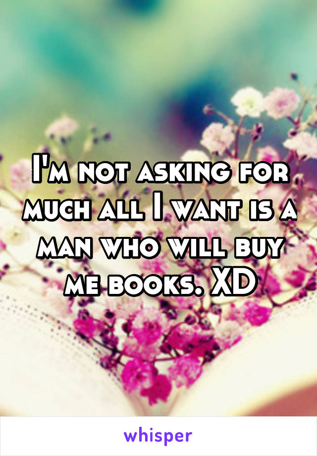 I'm not asking for much all I want is a man who will buy me books. XD