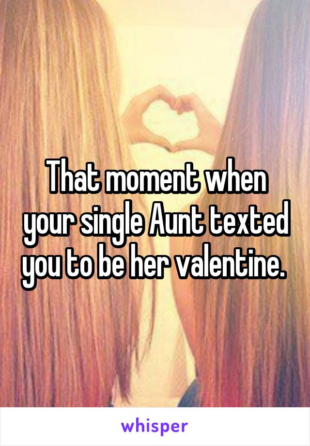 That moment when your single Aunt texted you to be her valentine.