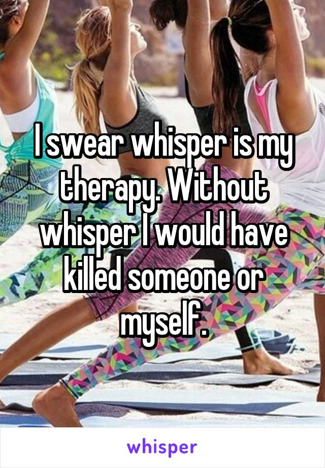 I swear whisper is my therapy. Without whisper I would have killed someone or myself.
