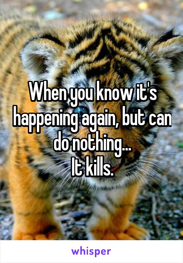 When you know it's happening again, but can do nothing... It kills.