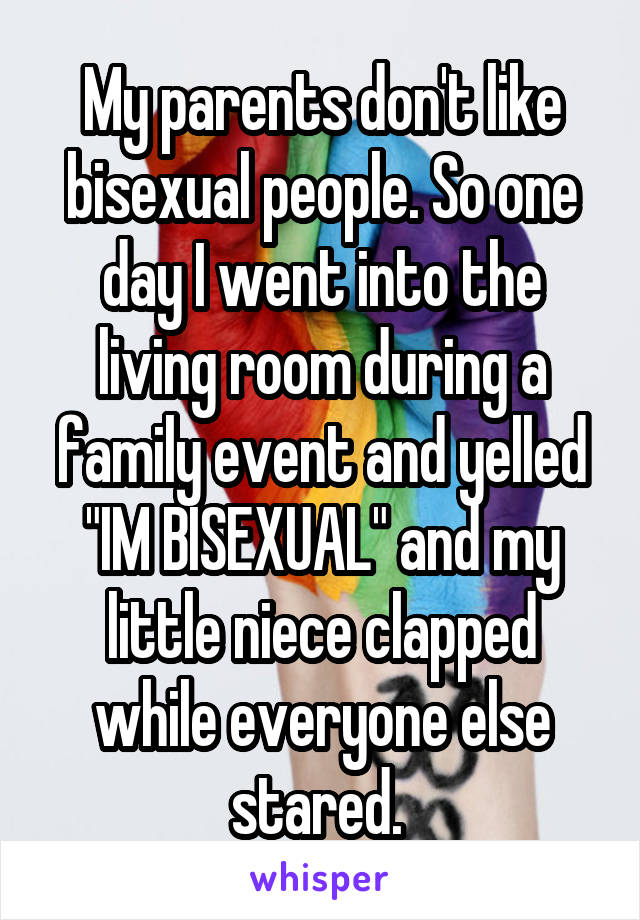 """My parents don't like bisexual people. So one day I went into the living room during a family event and yelled """"IM BISEXUAL"""" and my little niece clapped while everyone else stared."""