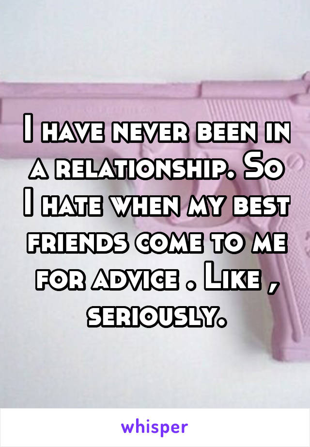 I have never been in a relationship. So I hate when my best friends come to me for advice . Like , seriously.