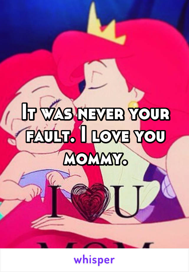 It was never your fault. I love you mommy.