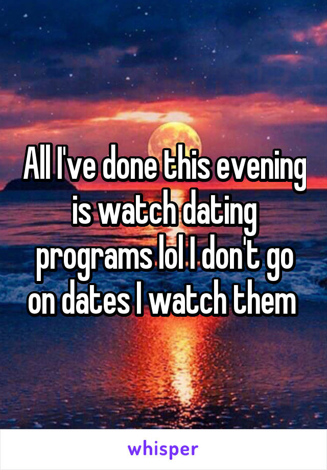 All I've done this evening is watch dating programs lol I don't go on dates I watch them
