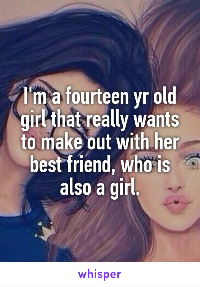 I'm a fourteen yr old girl that really wants to make out with her best friend, who is also a girl.