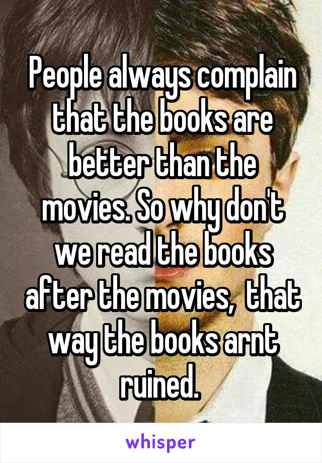 People always complain that the books are better than the movies. So why don't we read the books after the movies,  that way the books arnt ruined.
