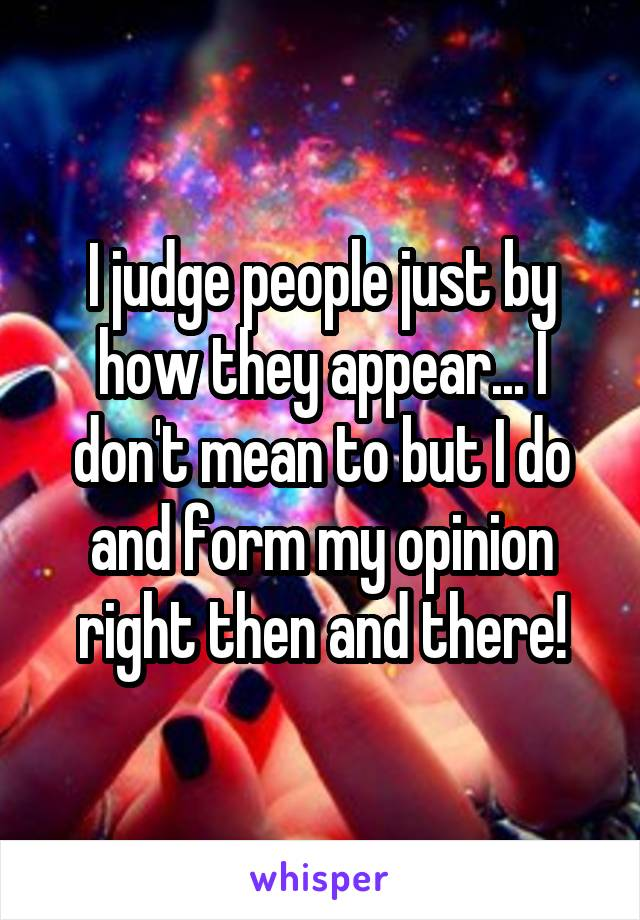 I judge people just by how they appear... I don't mean to but I do and form my opinion right then and there!