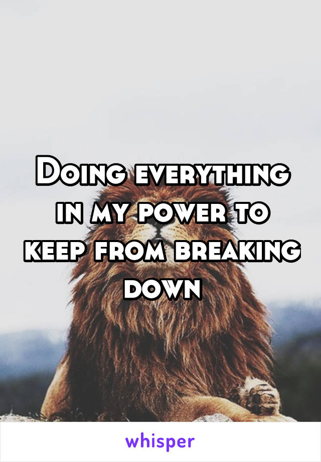 Doing everything in my power to keep from breaking down