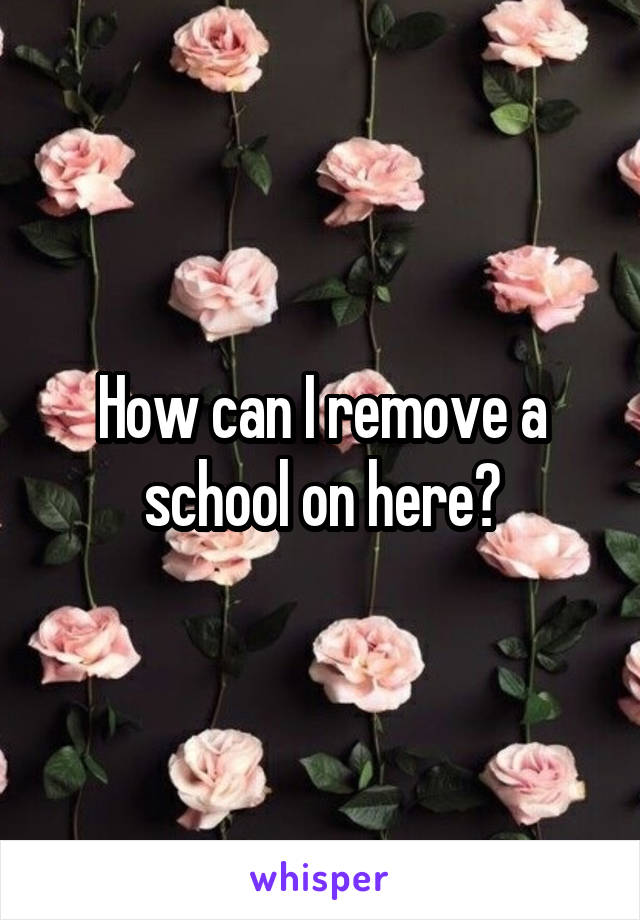 How can I remove a school on here?