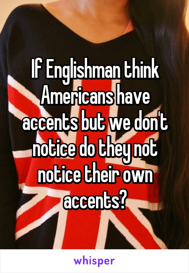 If Englishman think Americans have accents but we don't notice do they not notice their own accents?