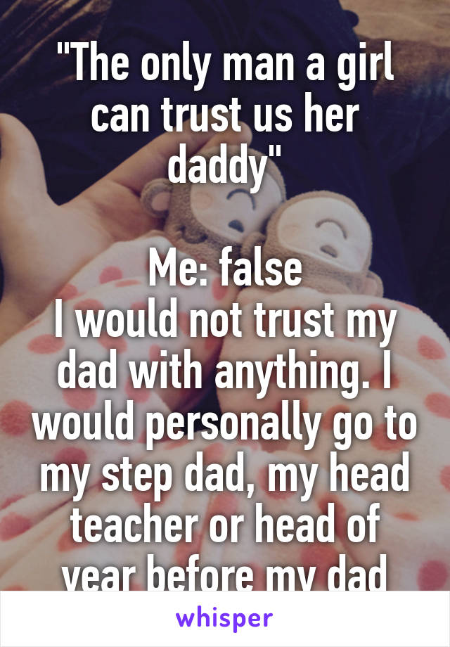 """""""The only man a girl can trust us her daddy""""  Me: false I would not trust my dad with anything. I would personally go to my step dad, my head teacher or head of year before my dad"""