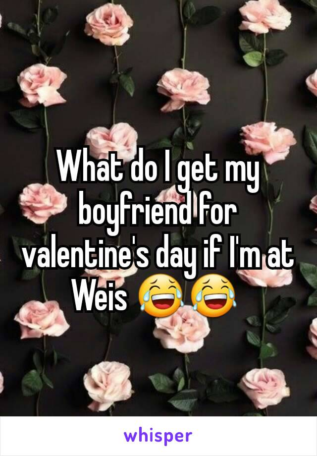 What do I get my boyfriend for valentine's day if I'm at Weis 😂😂