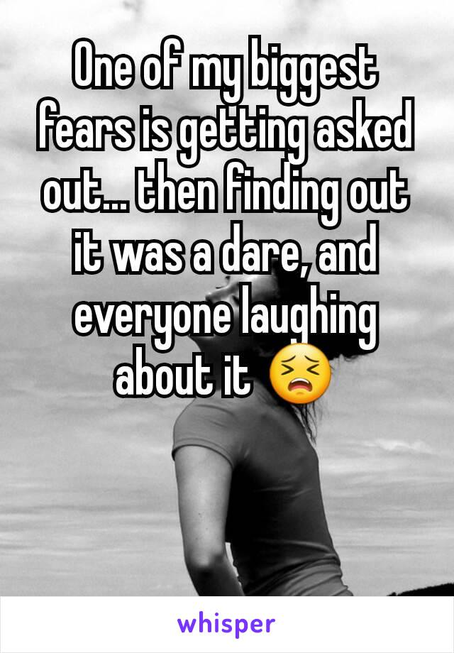 One of my biggest fears is getting asked out... then finding out it was a dare, and everyone laughing about it 😣