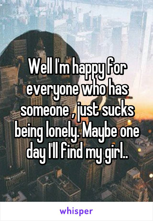 Well I'm happy for everyone who has someone , just sucks being lonely. Maybe one day I'll find my girl..