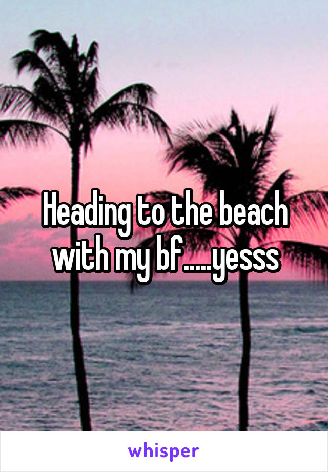 Heading to the beach with my bf.....yesss