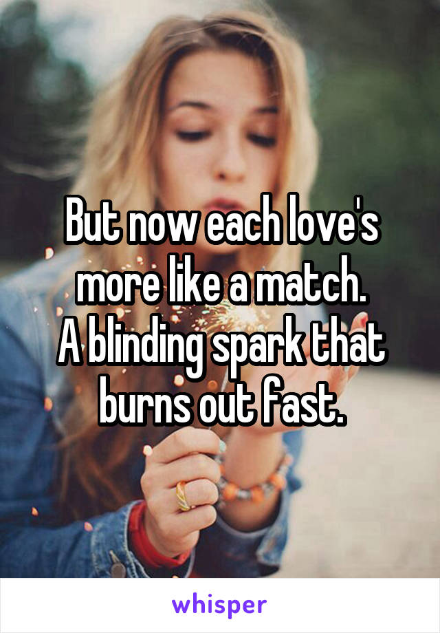 But now each love's more like a match. A blinding spark that burns out fast.