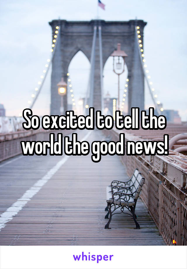 So excited to tell the world the good news!