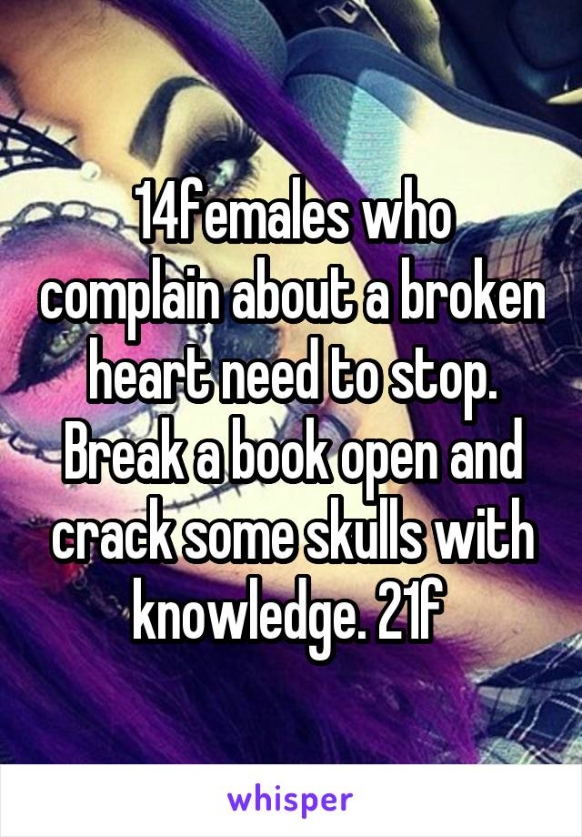 14females who complain about a broken heart need to stop. Break a book open and crack some skulls with knowledge. 21f