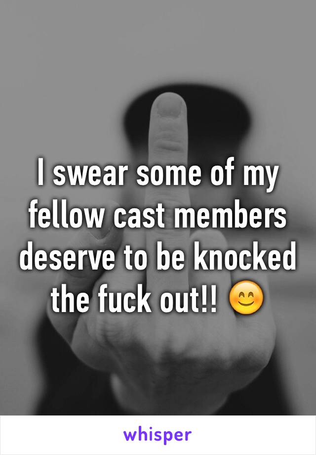 I swear some of my fellow cast members deserve to be knocked the fuck out!! 😊