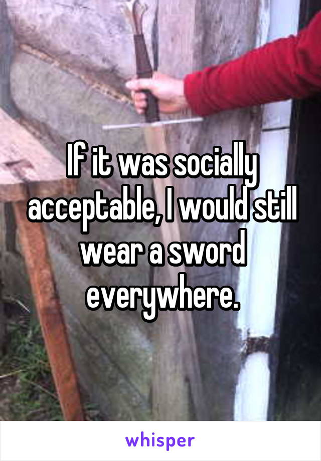 If it was socially acceptable, I would still wear a sword everywhere.