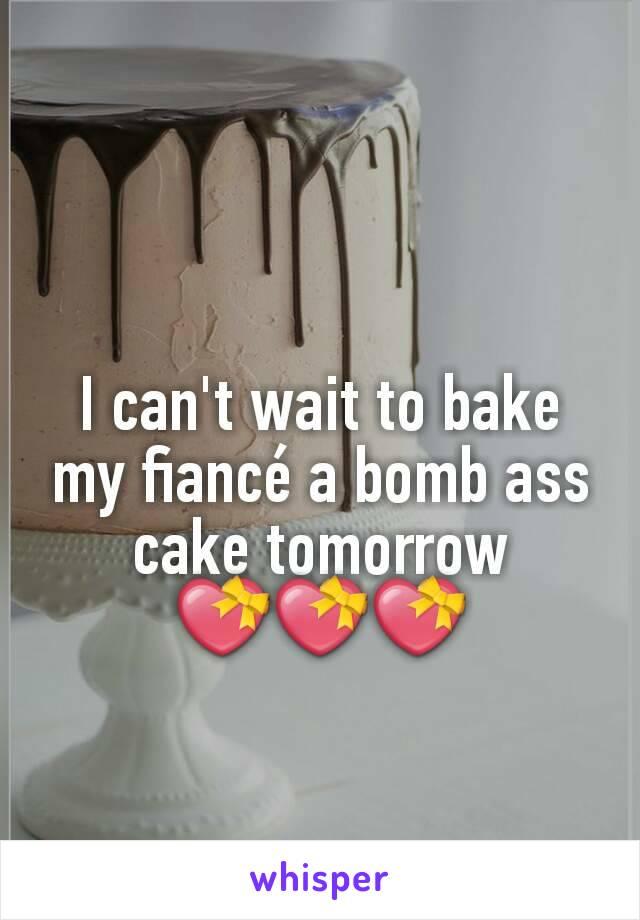 I can't wait to bake my fiancé a bomb ass cake tomorrow 💝💝💝
