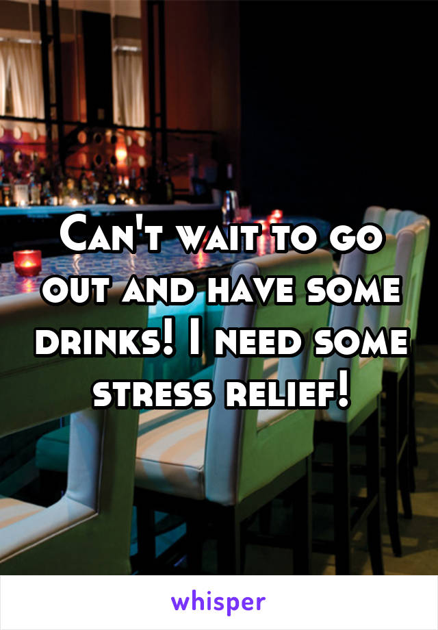 Can't wait to go out and have some drinks! I need some stress relief!