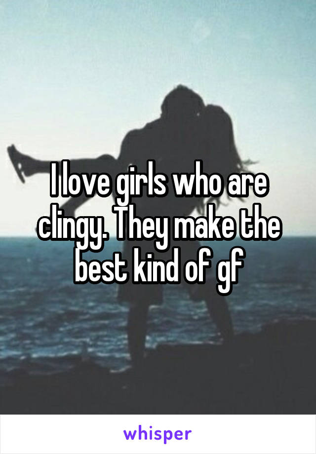I love girls who are clingy. They make the best kind of gf