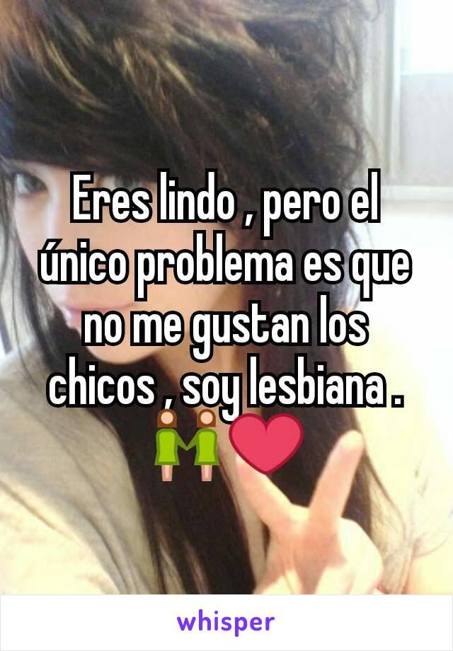 Eres lindo , pero el único problema es que no me gustan los chicos , soy lesbiana . 👭❤