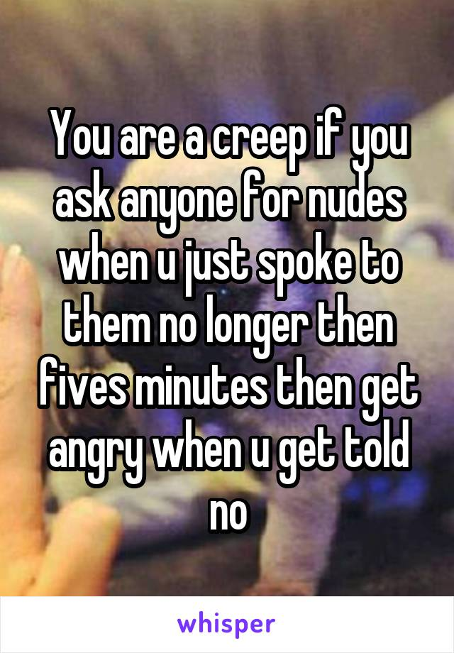 You are a creep if you ask anyone for nudes when u just spoke to them no longer then fives minutes then get angry when u get told no